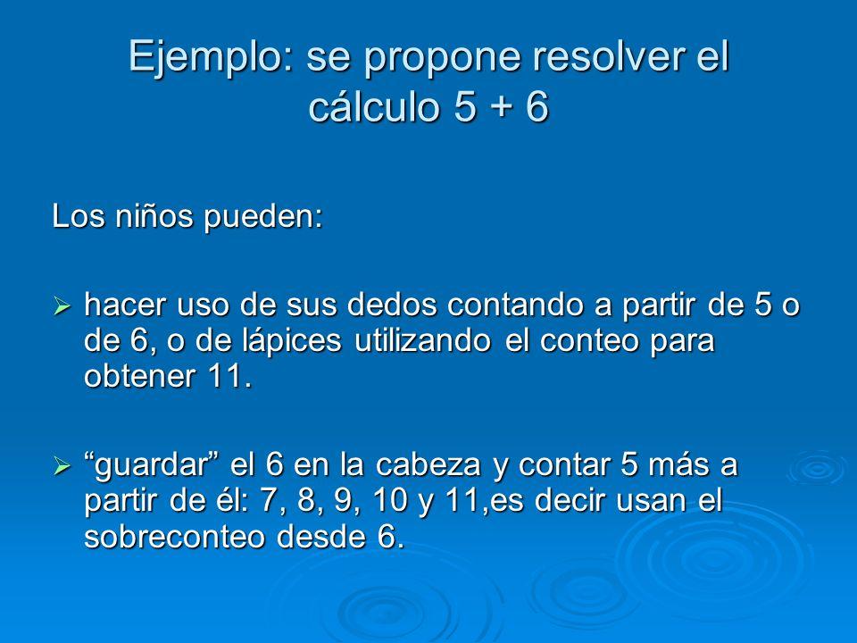 Ejemplo: se propone resolver el cálculo 5 + 6 Los niños pueden: hacer uso de sus dedos contando a partir de 5 o de 6, o de lápices utilizando el conte