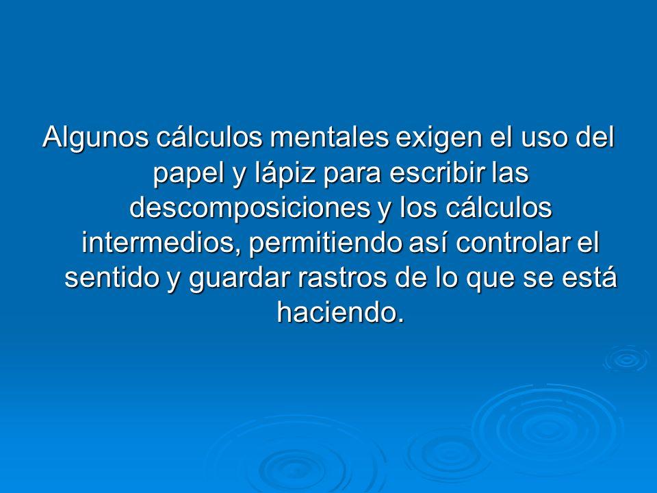 Algunos cálculos mentales exigen el uso del papel y lápiz para escribir las descomposiciones y los cálculos intermedios, permitiendo así controlar el