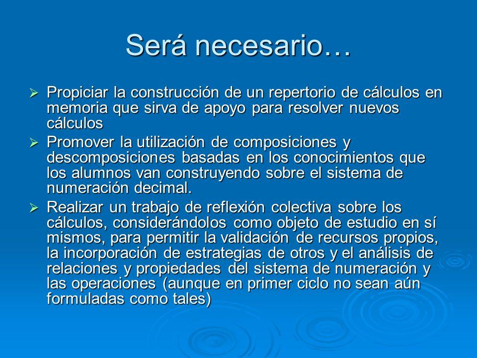 Será necesario… Propiciar la construcción de un repertorio de cálculos en memoria que sirva de apoyo para resolver nuevos cálculos Propiciar la constr