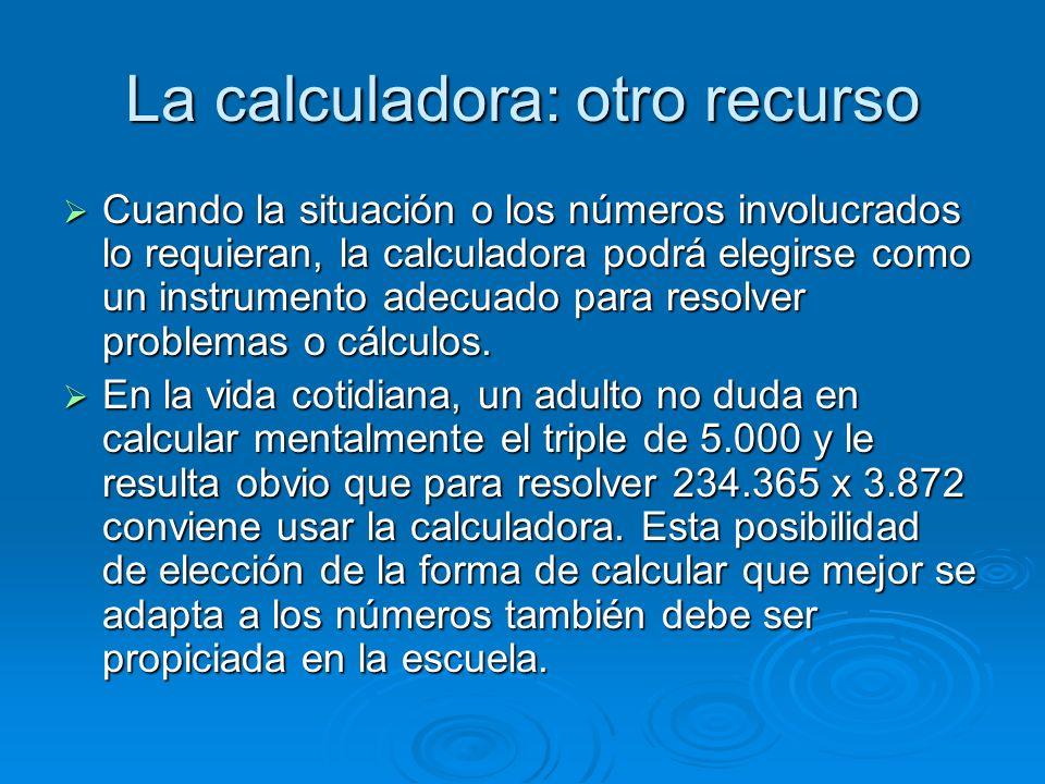 La calculadora: otro recurso Cuando la situación o los números involucrados lo requieran, la calculadora podrá elegirse como un instrumento adecuado p