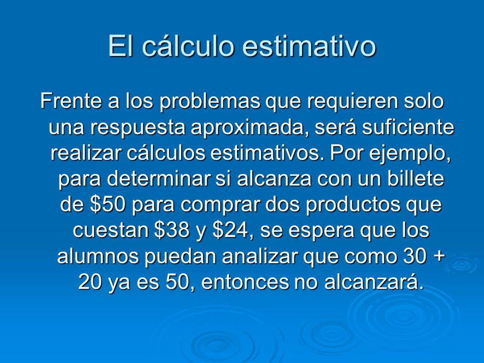 El cálculo estimativo Frente a los problemas que requieren solo una respuesta aproximada, será suficiente realizar cálculos estimativos. Por ejemplo,
