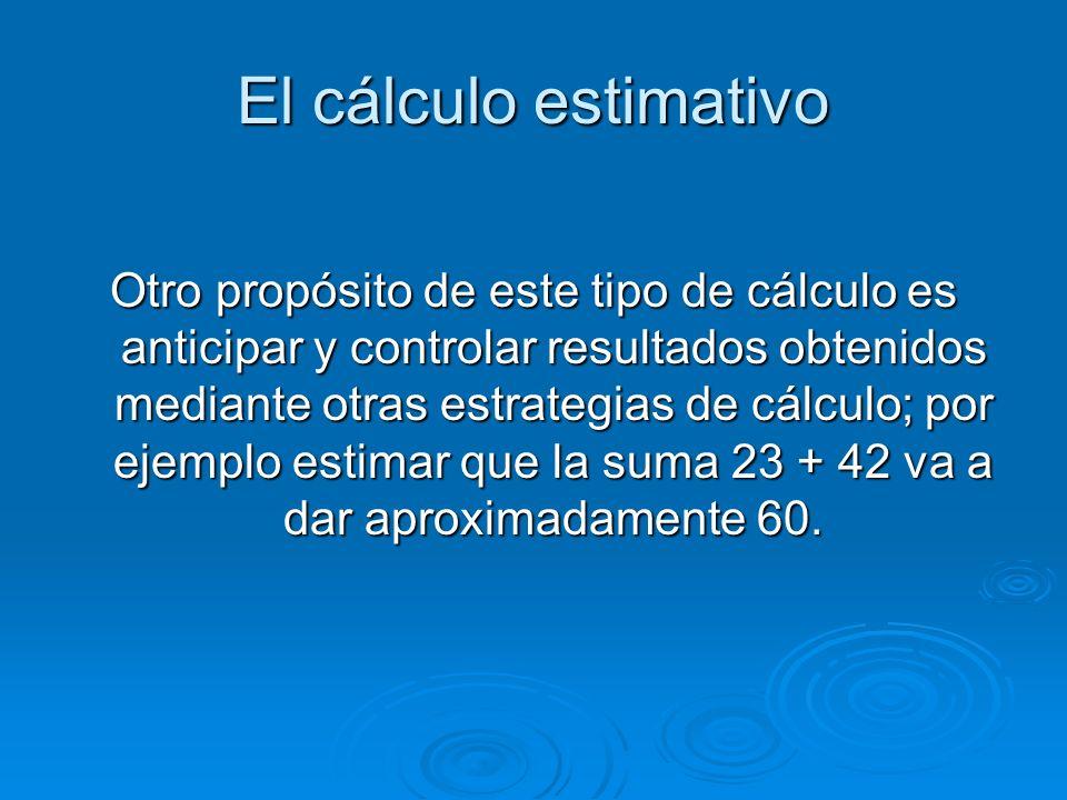 El cálculo estimativo Otro propósito de este tipo de cálculo es anticipar y controlar resultados obtenidos mediante otras estrategias de cálculo; por