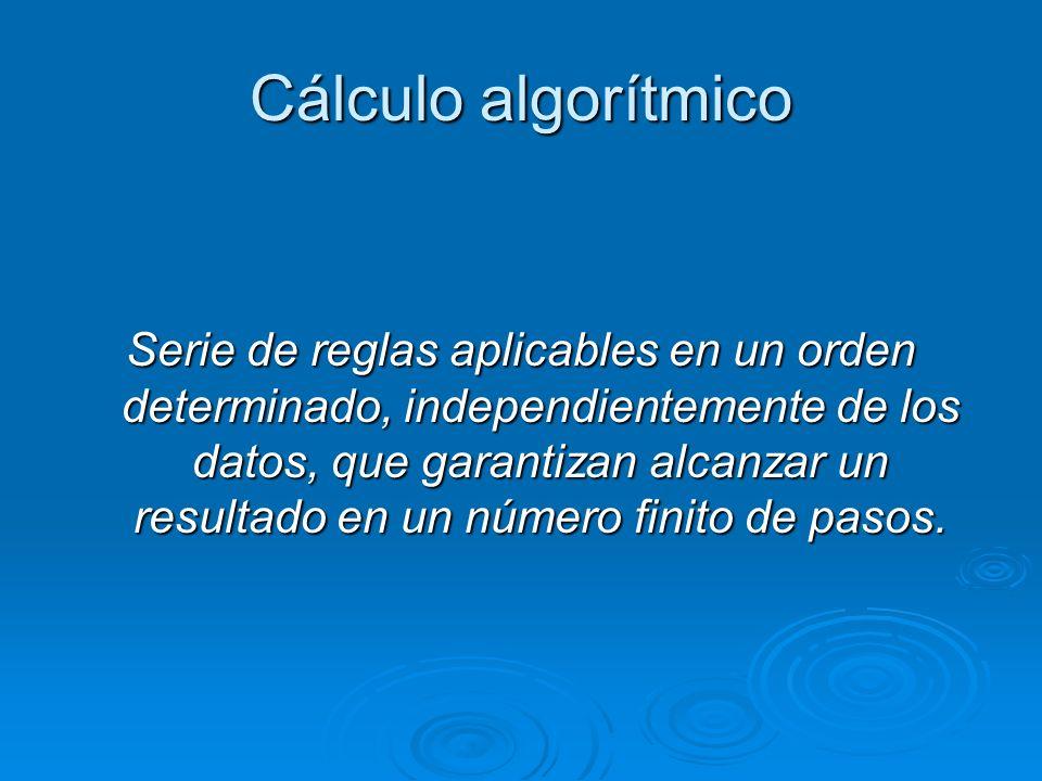 Cálculo algorítmico Serie de reglas aplicables en un orden determinado, independientemente de los datos, que garantizan alcanzar un resultado en un nú