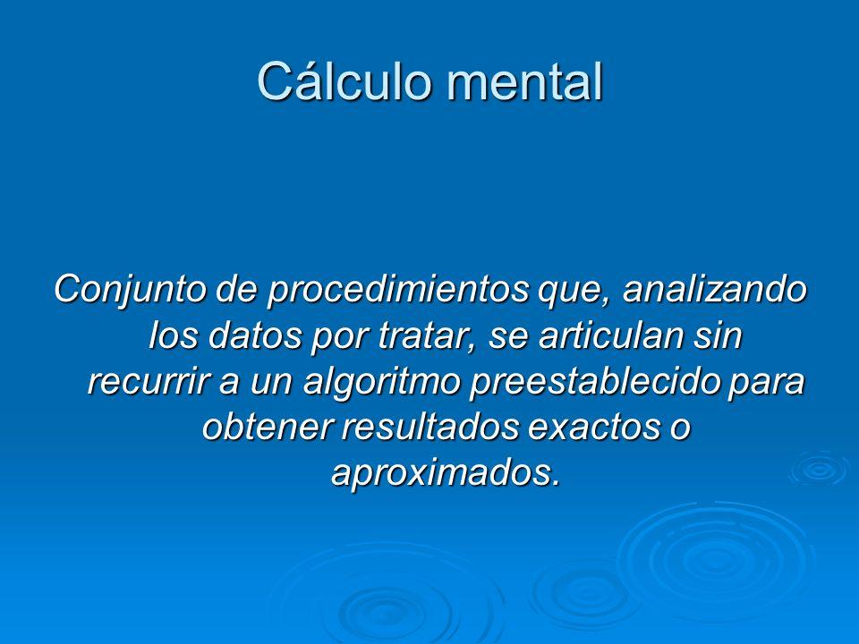 Cálculo mental Conjunto de procedimientos que, analizando los datos por tratar, se articulan sin recurrir a un algoritmo preestablecido para obtener r
