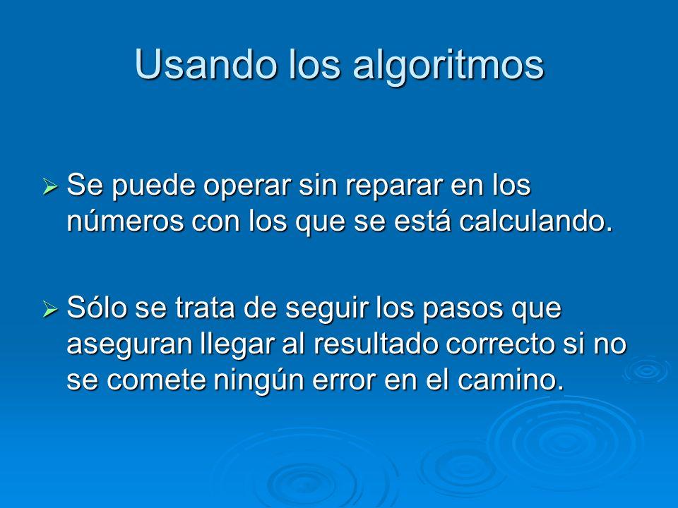 Usando los algoritmos Se puede operar sin reparar en los números con los que se está calculando. Se puede operar sin reparar en los números con los qu