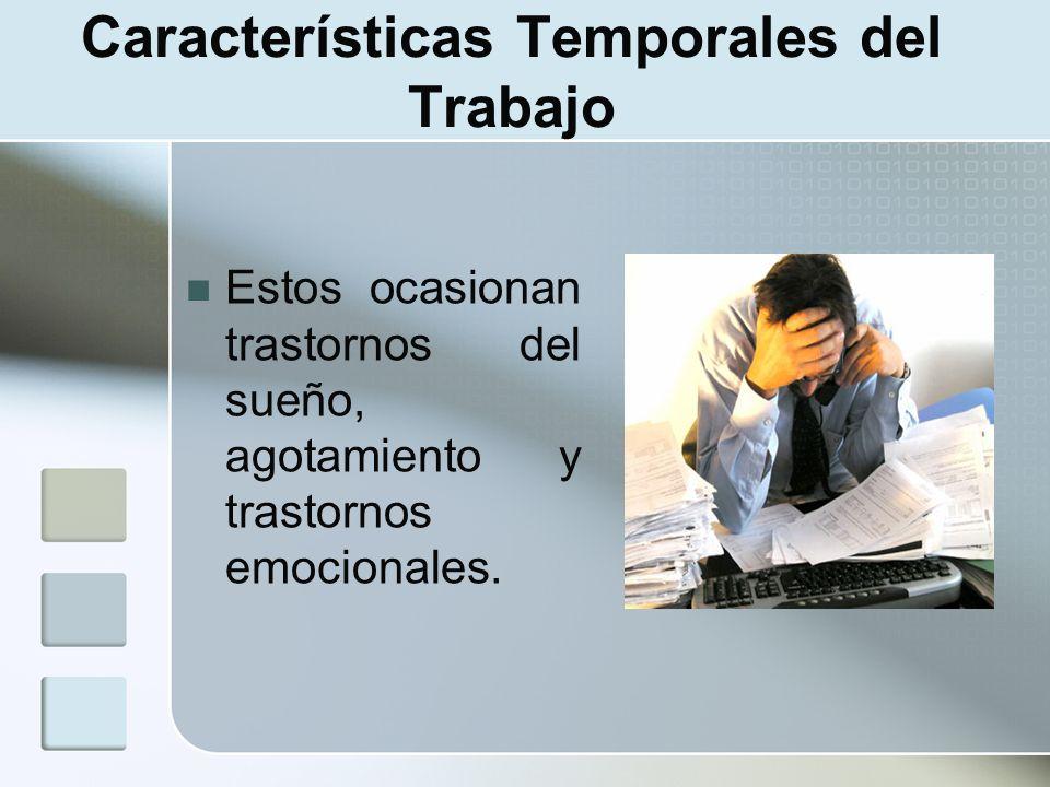 Características Temporales del Trabajo Estos ocasionan trastornos del sueño, agotamiento y trastornos emocionales.