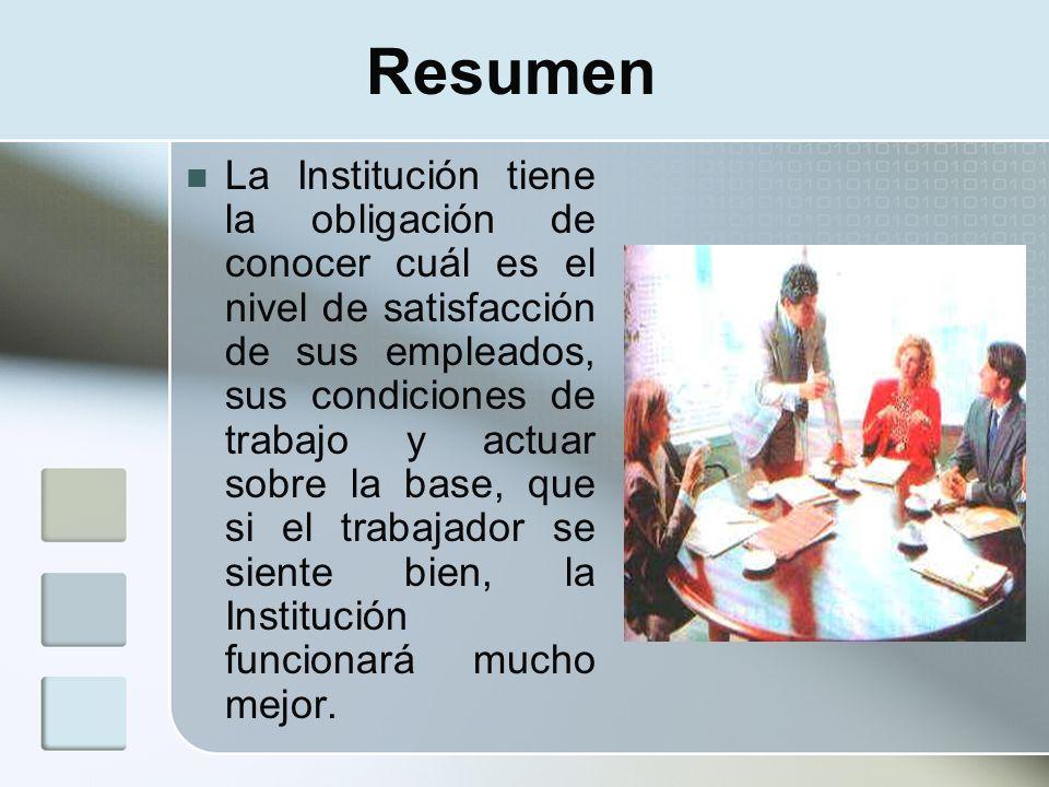 Resumen La Institución tiene la obligación de conocer cuál es el nivel de satisfacción de sus empleados, sus condiciones de trabajo y actuar sobre la
