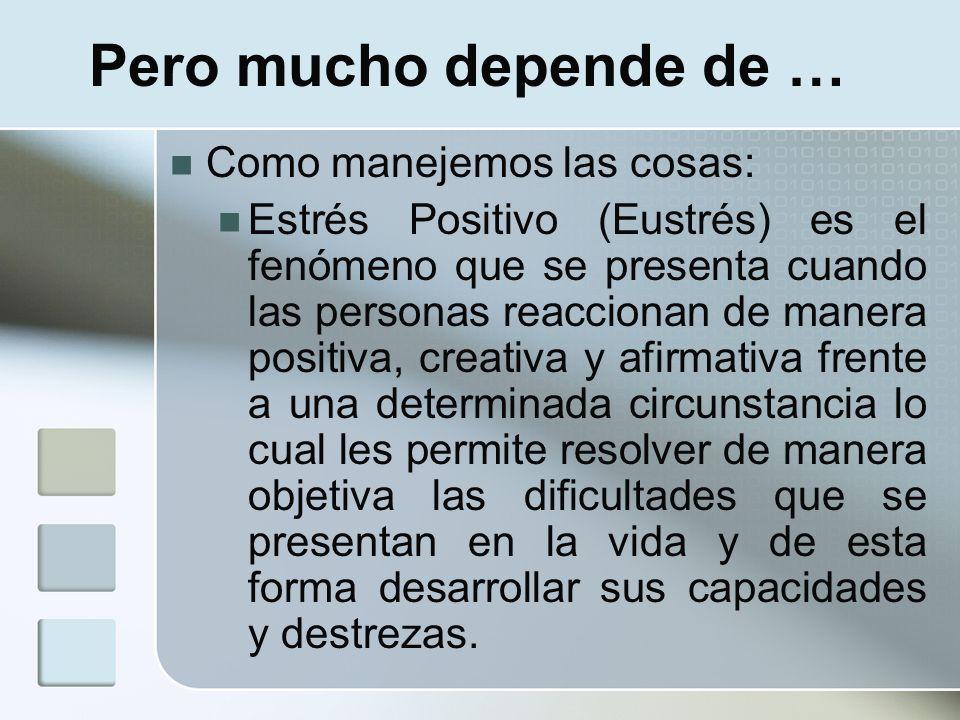 Pero mucho depende de … Como manejemos las cosas: Estrés Positivo (Eustrés) es el fenómeno que se presenta cuando las personas reaccionan de manera po