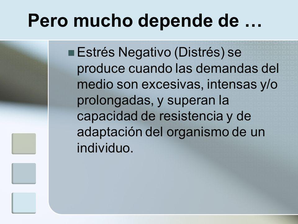 Pero mucho depende de … Estrés Negativo (Distrés) se produce cuando las demandas del medio son excesivas, intensas y/o prolongadas, y superan la capac