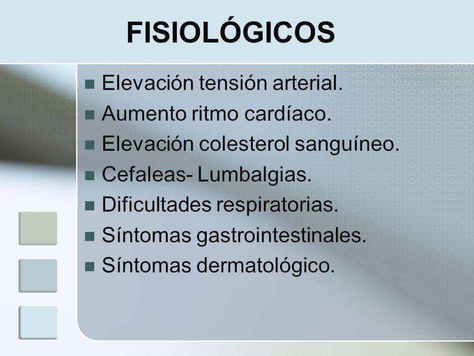 FISIOLÓGICOS Elevación tensión arterial. Aumento ritmo cardíaco. Elevación colesterol sanguíneo. Cefaleas- Lumbalgias. Dificultades respiratorias. Sín