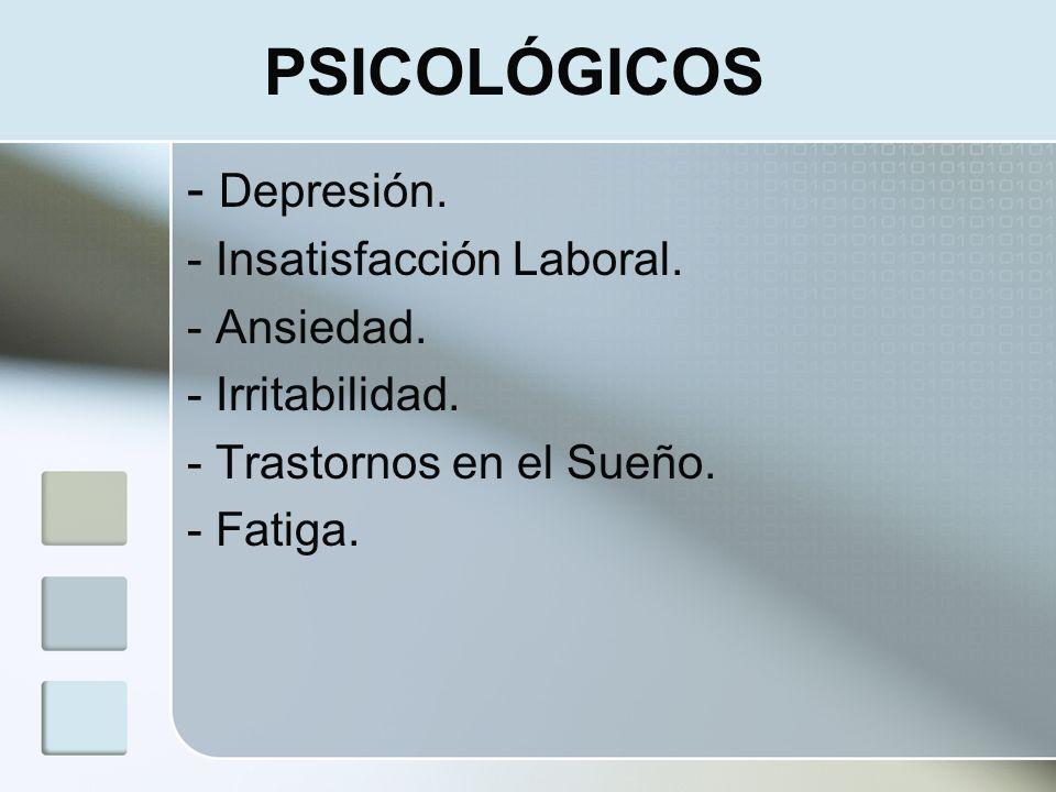 PSICOLÓGICOS - Depresión. - Insatisfacción Laboral. - Ansiedad. - Irritabilidad. - Trastornos en el Sueño. - Fatiga.