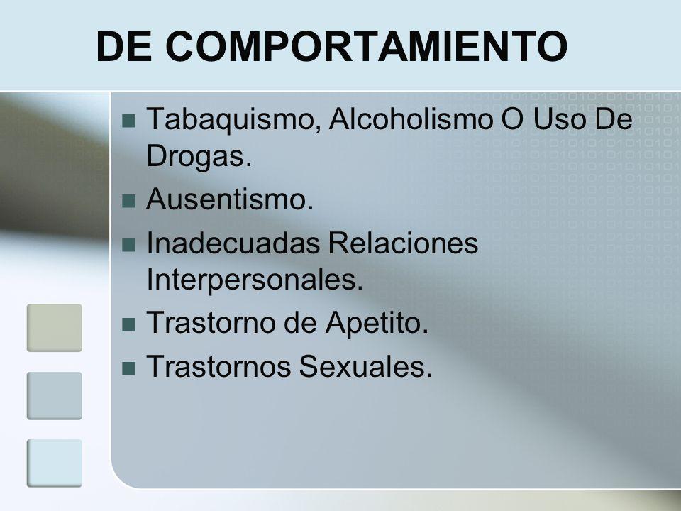 DE COMPORTAMIENTO Tabaquismo, Alcoholismo O Uso De Drogas. Ausentismo. Inadecuadas Relaciones Interpersonales. Trastorno de Apetito. Trastornos Sexual