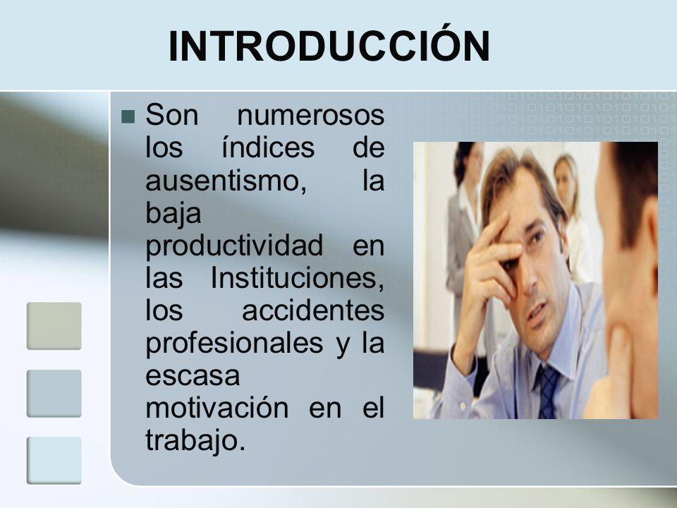 INTRODUCCIÓN Son numerosos los índices de ausentismo, la baja productividad en las Instituciones, los accidentes profesionales y la escasa motivación