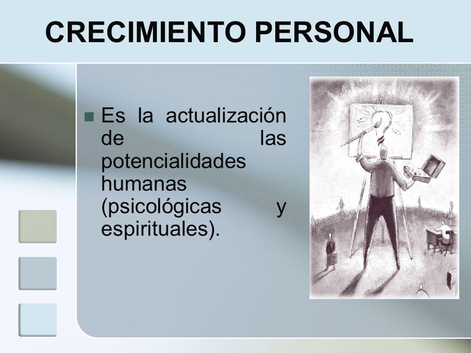CRECIMIENTO PERSONAL Es la actualización de las potencialidades humanas (psicológicas y espirituales).