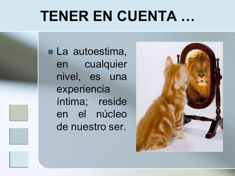 TENER EN CUENTA … La autoestima, en cualquier nivel, es una experiencia íntima; reside en el núcleo de nuestro ser.