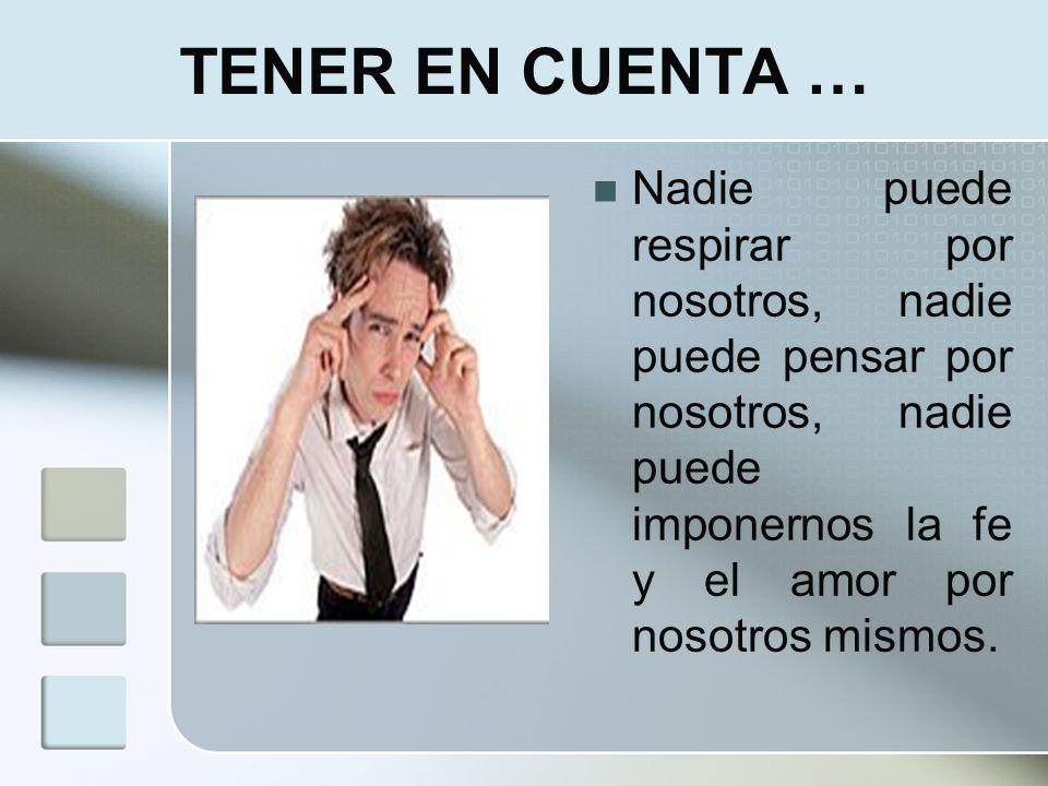 TENER EN CUENTA … Nadie puede respirar por nosotros, nadie puede pensar por nosotros, nadie puede imponernos la fe y el amor por nosotros mismos.