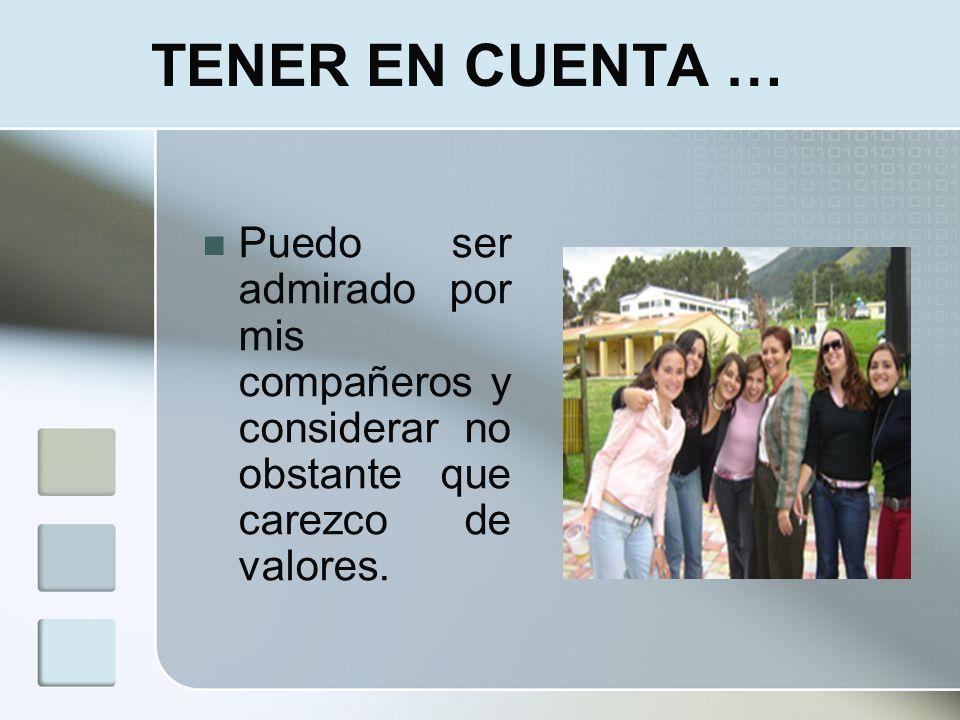 TENER EN CUENTA … Puedo ser admirado por mis compañeros y considerar no obstante que carezco de valores.