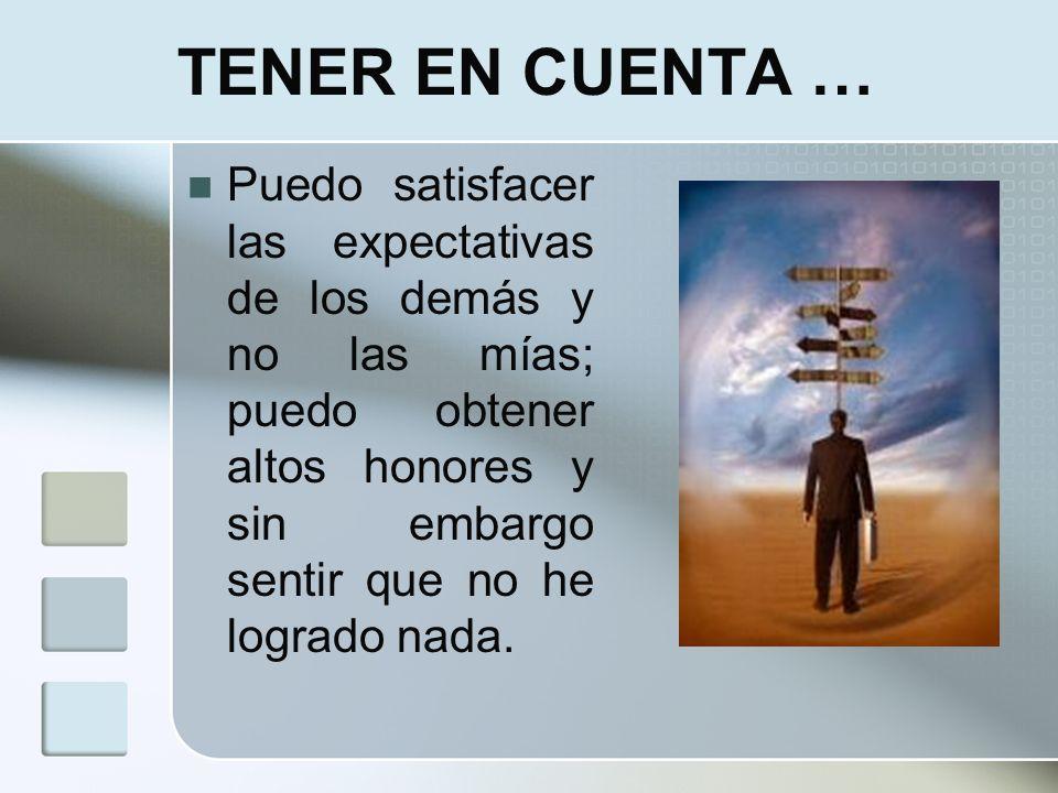 TENER EN CUENTA … Puedo satisfacer las expectativas de los demás y no las mías; puedo obtener altos honores y sin embargo sentir que no he logrado nad