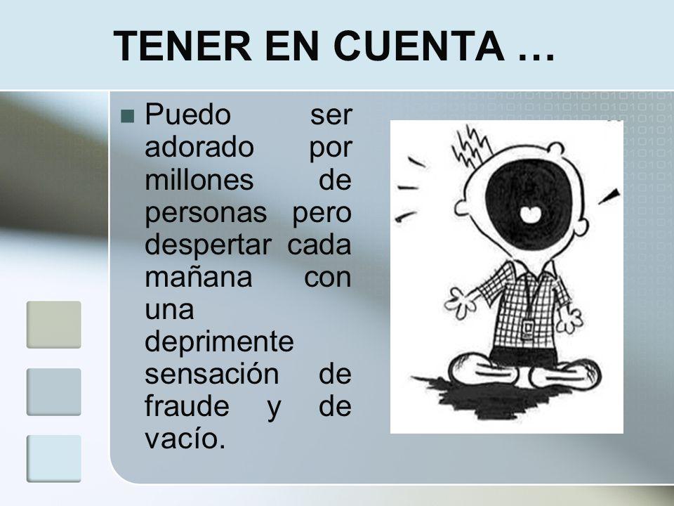 TENER EN CUENTA … Puedo ser adorado por millones de personas pero despertar cada mañana con una deprimente sensación de fraude y de vacío.
