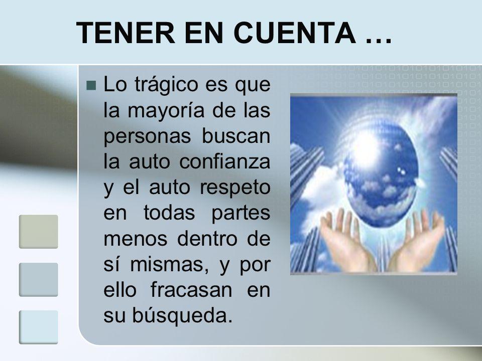 TENER EN CUENTA … Lo trágico es que la mayoría de las personas buscan la auto confianza y el auto respeto en todas partes menos dentro de sí mismas, y