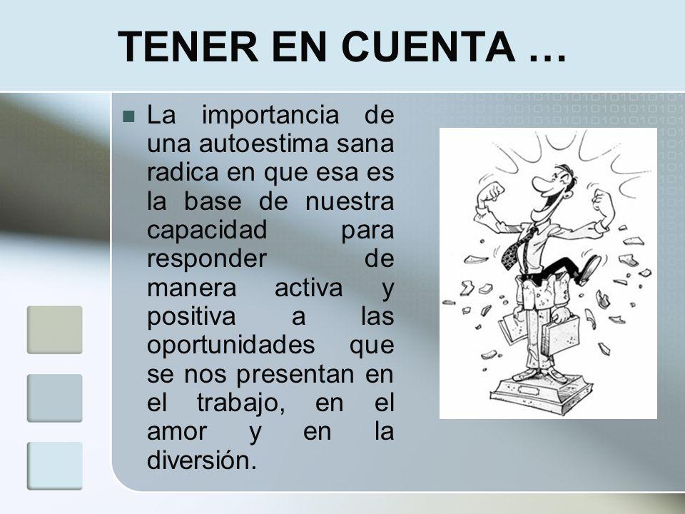TENER EN CUENTA … La importancia de una autoestima sana radica en que esa es la base de nuestra capacidad para responder de manera activa y positiva a