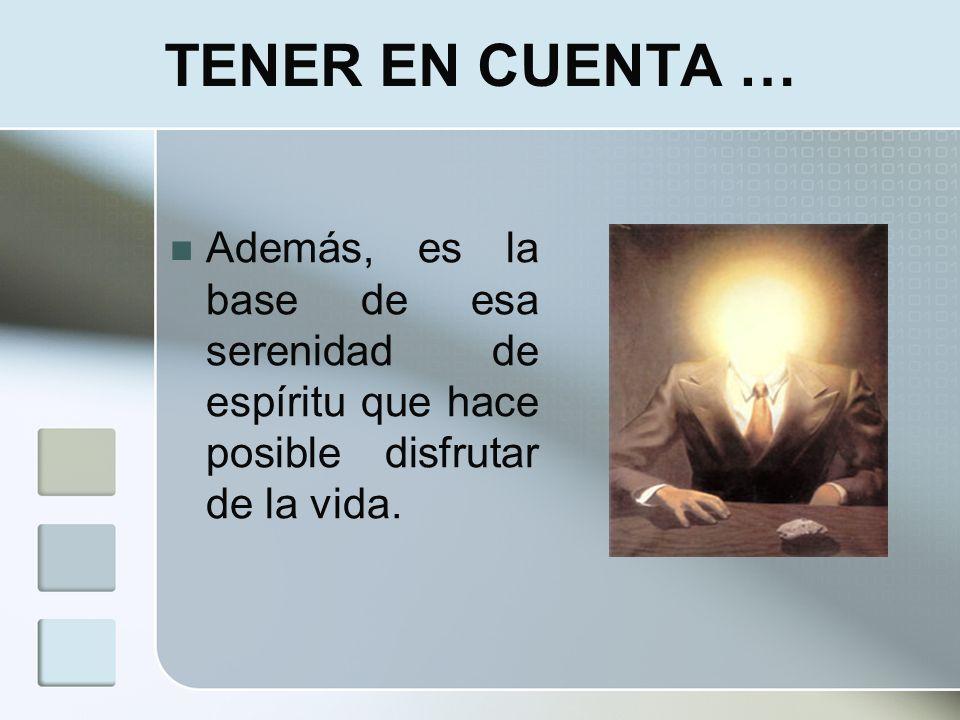 TENER EN CUENTA … Además, es la base de esa serenidad de espíritu que hace posible disfrutar de la vida.