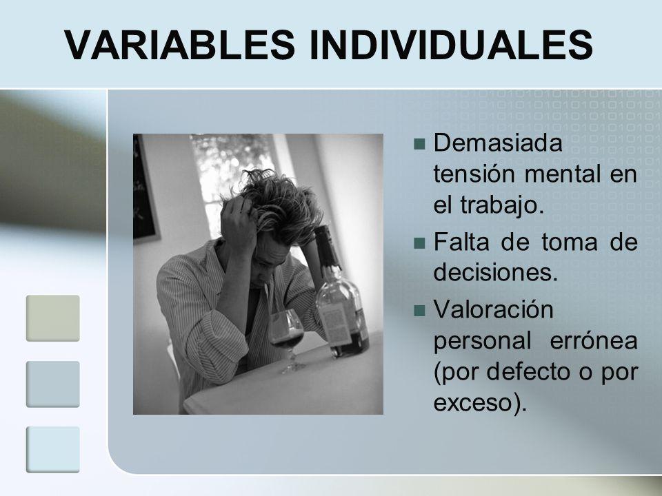 VARIABLES INDIVIDUALES Demasiada tensión mental en el trabajo. Falta de toma de decisiones. Valoración personal errónea (por defecto o por exceso).
