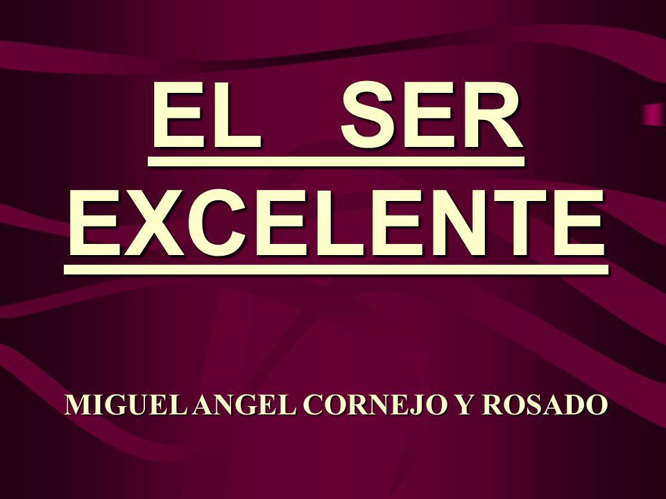 EL SER EXCELENTE MIGUEL ANGEL CORNEJO Y ROSADO