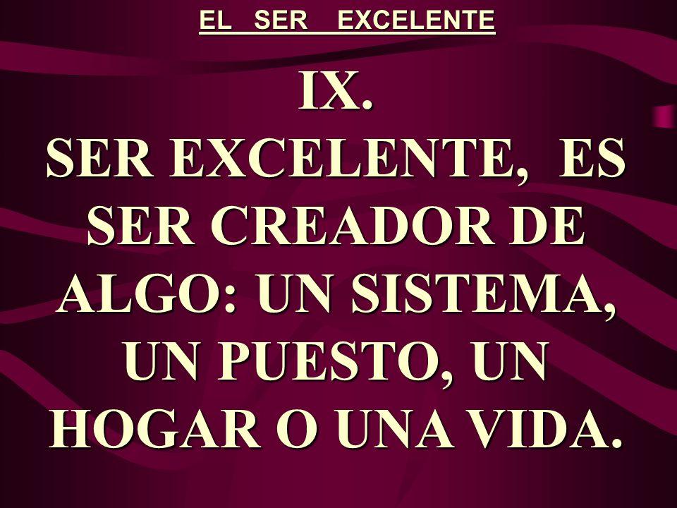 EL SER EXCELENTE IX. SER EXCELENTE, ES SER CREADOR DE ALGO: UN SISTEMA, UN PUESTO, UN HOGAR O UNA VIDA.