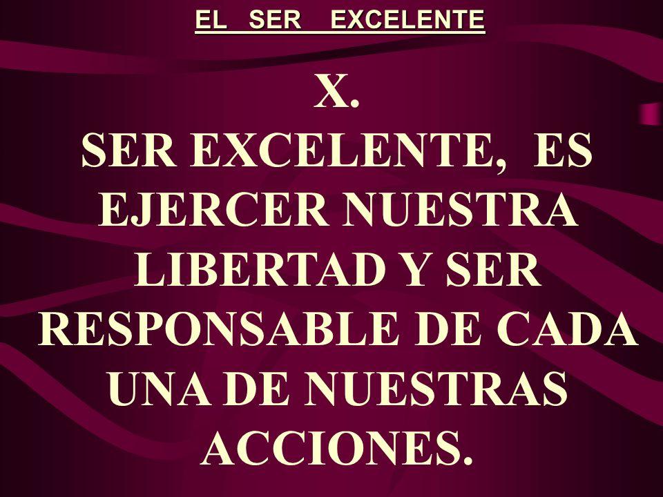 EL SER EXCELENTE X. SER EXCELENTE, ES EJERCER NUESTRA LIBERTAD Y SER RESPONSABLE DE CADA UNA DE NUESTRAS ACCIONES.