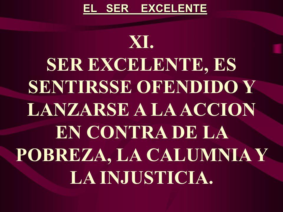 EL SER EXCELENTE XI. SER EXCELENTE, ES SENTIRSSE OFENDIDO Y LANZARSE A LA ACCION EN CONTRA DE LA POBREZA, LA CALUMNIA Y LA INJUSTICIA.