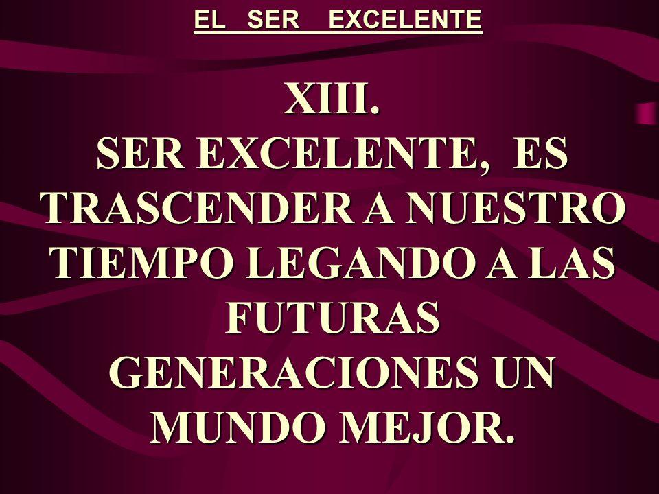 EL SER EXCELENTE XIII. SER EXCELENTE, ES TRASCENDER A NUESTRO TIEMPO LEGANDO A LAS FUTURAS GENERACIONES UN MUNDO MEJOR.