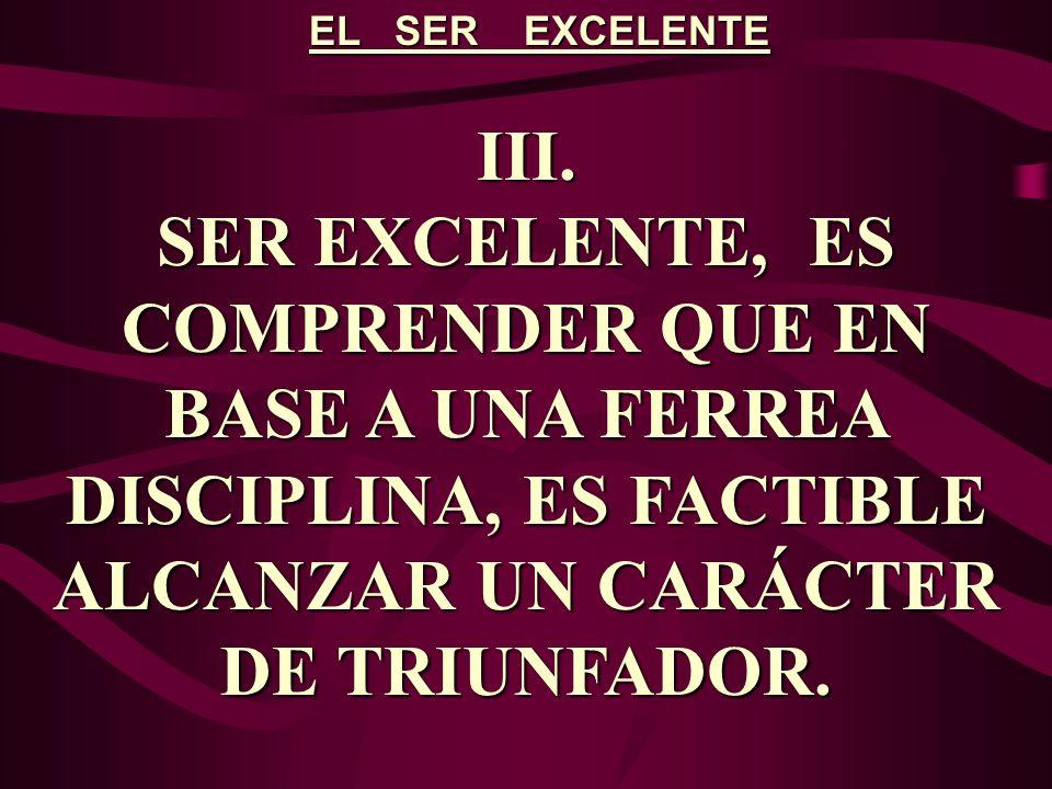 EL SER EXCELENTE III. SER EXCELENTE, ES COMPRENDER QUE EN BASE A UNA FERREA DISCIPLINA, ES FACTIBLE ALCANZAR UN CARÁCTER DE TRIUNFADOR.