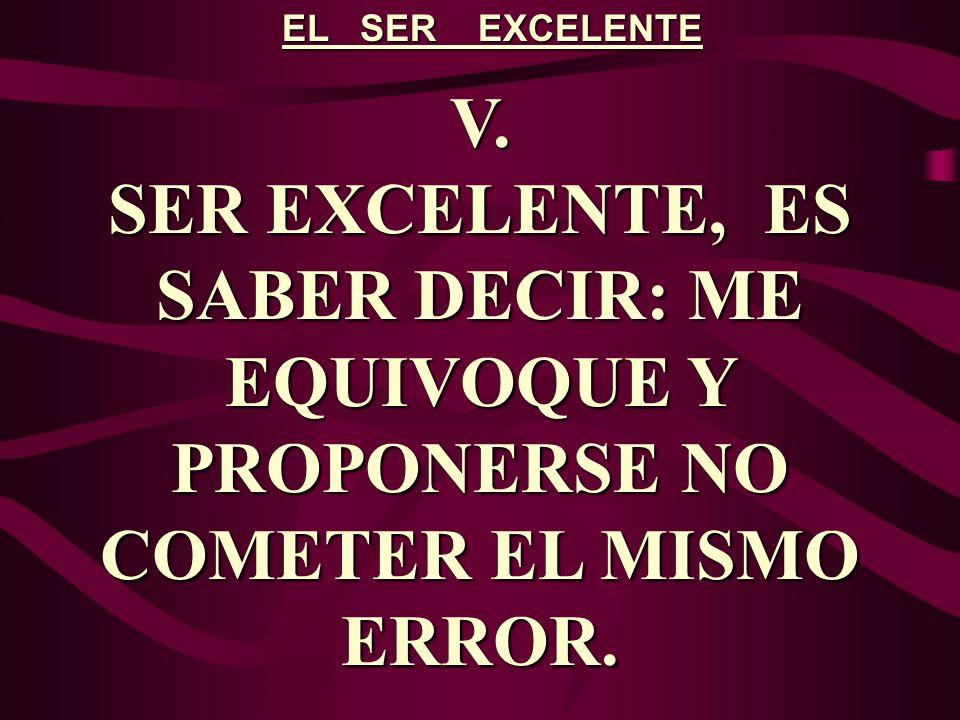 EL SER EXCELENTE V. SER EXCELENTE, ES SABER DECIR: ME EQUIVOQUE Y PROPONERSE NO COMETER EL MISMO ERROR.