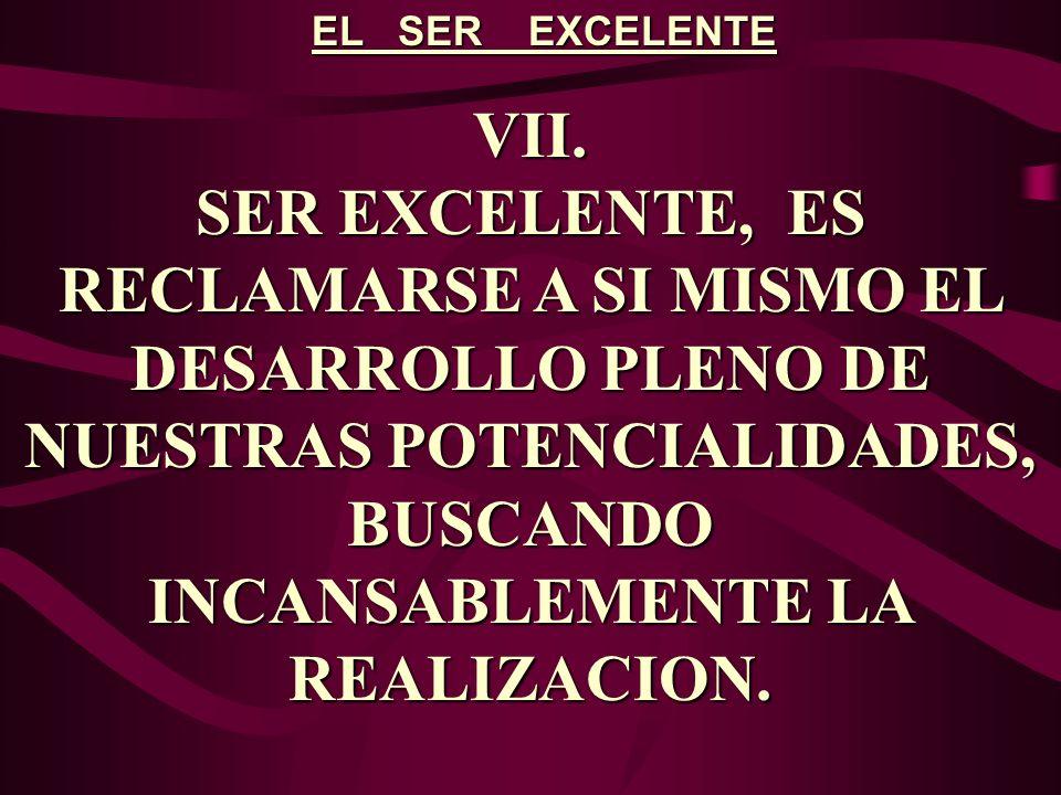 EL SER EXCELENTE VII. SER EXCELENTE, ES RECLAMARSE A SI MISMO EL DESARROLLO PLENO DE NUESTRAS POTENCIALIDADES, BUSCANDO INCANSABLEMENTE LA REALIZACION