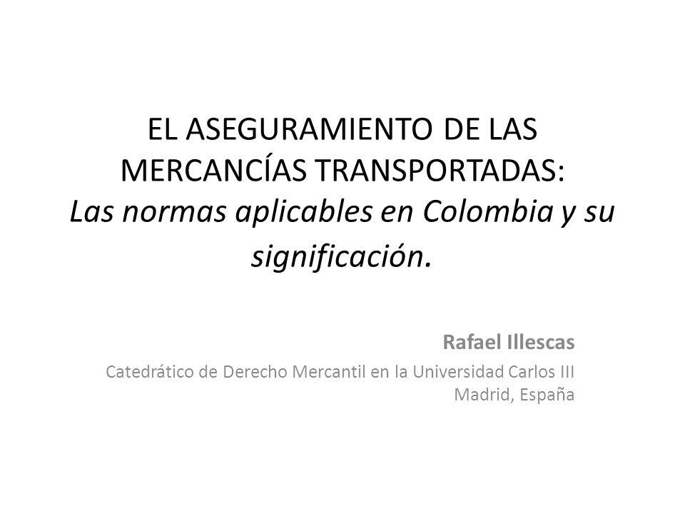 EL ASEGURAMIENTO DE LAS MERCANCÍAS TRANSPORTADAS: Las normas aplicables en Colombia y su significación. Rafael Illescas Catedrático de Derecho Mercant