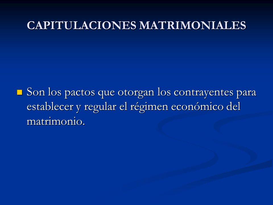 CAPITULACIONES MATRIMONIALES Son los pactos que otorgan los contrayentes para establecer y regular el régimen económico del matrimonio. Son los pactos