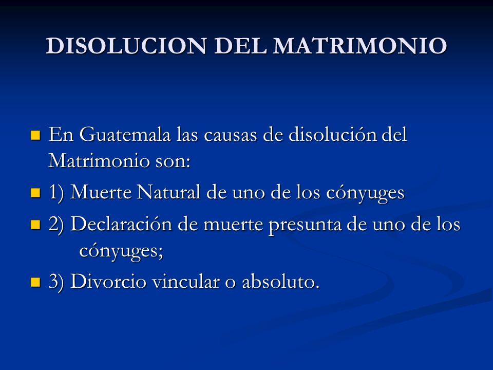 DISOLUCION DEL MATRIMONIO En Guatemala las causas de disolución del Matrimonio son: En Guatemala las causas de disolución del Matrimonio son: 1) Muert