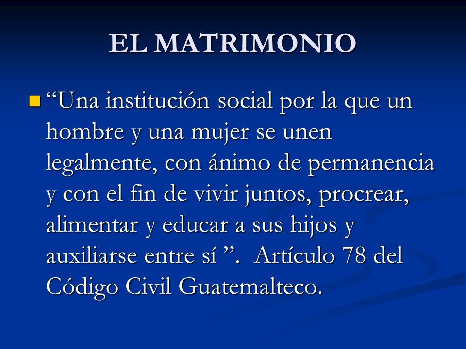 EL MATRIMONIO Una institución social por la que un hombre y una mujer se unen legalmente, con ánimo de permanencia y con el fin de vivir juntos, procr