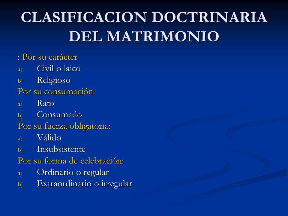 CLASIFICACION DOCTRINARIA DEL MATRIMONIO : Por su carácter a) Civil o laico b) Religioso Por su consumación: a) Rato b) Consumado Por su fuerza obliga