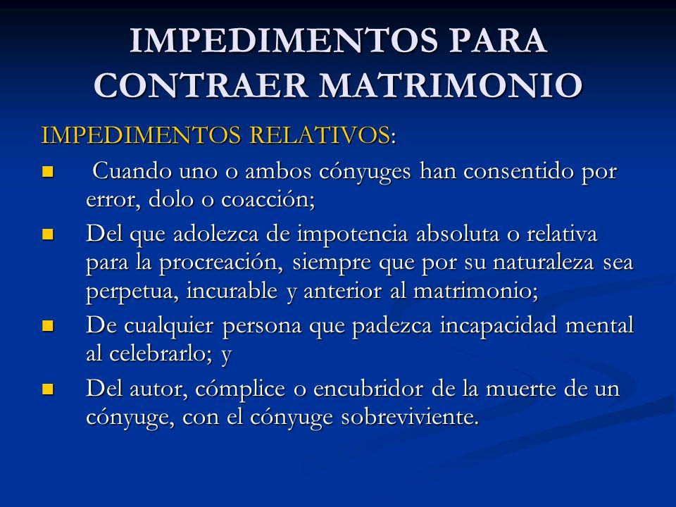 IMPEDIMENTOS PARA CONTRAER MATRIMONIO IMPEDIMENTOS RELATIVOS: Cuando uno o ambos cónyuges han consentido por error, dolo o coacción; Cuando uno o ambo