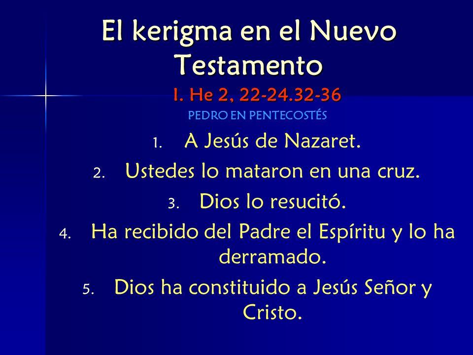 El kerigma en el Nuevo Testamento I. He 2, 22-24.32-36 PEDRO EN PENTECOSTÉS 1. 1. A Jesús de Nazaret. 2. 2. Ustedes lo mataron en una cruz. 3. 3. Dios