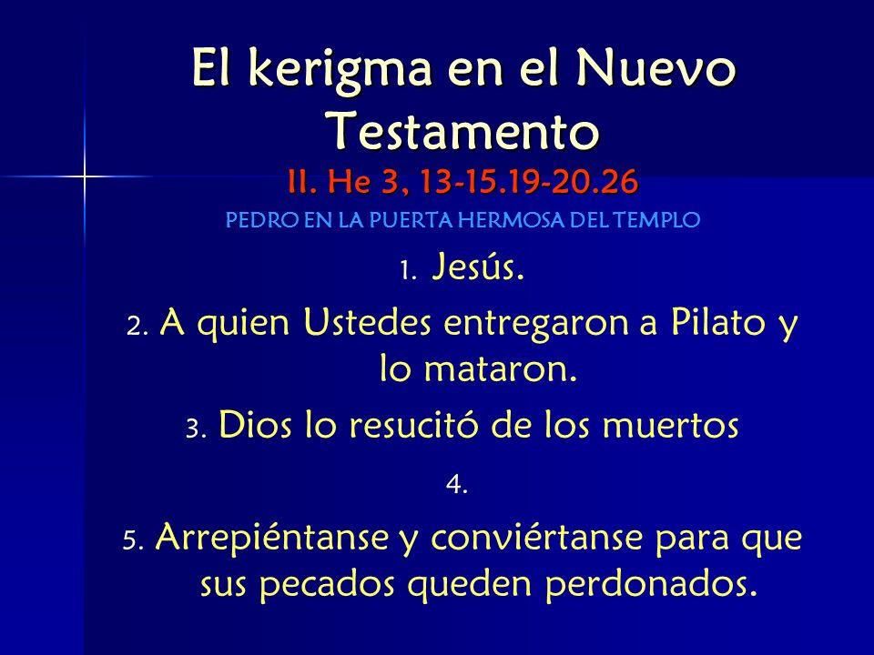 El kerigma en el Nuevo Testamento II. He 3, 13-15.19-20.26 PEDRO EN LA PUERTA HERMOSA DEL TEMPLO 1. 1. Jesús. 2. 2. A quien Ustedes entregaron a Pilat