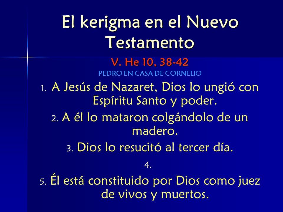 El kerigma en el Nuevo Testamento V. He 10, 38-42 PEDRO EN CASA DE CORNELIO 1. 1. A Jesús de Nazaret, Dios lo ungió con Espíritu Santo y poder. 2. 2.