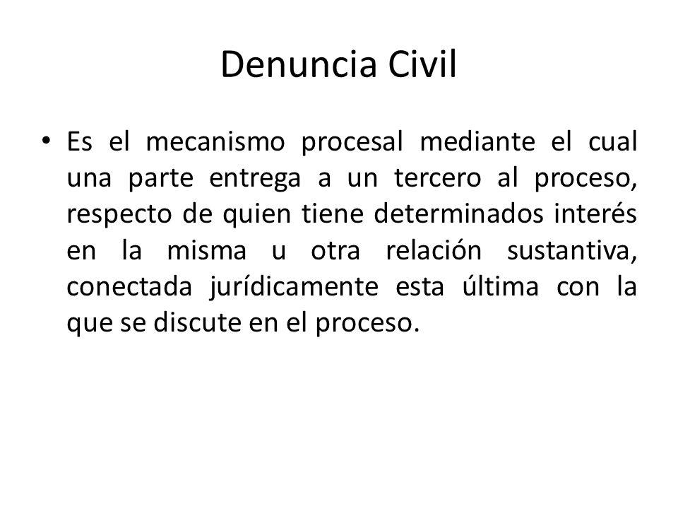 Denuncia Civil Es el mecanismo procesal mediante el cual una parte entrega a un tercero al proceso, respecto de quien tiene determinados interés en la misma u otra relación sustantiva, conectada jurídicamente esta última con la que se discute en el proceso.
