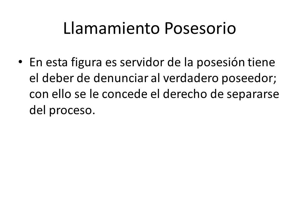 Llamamiento Posesorio En esta figura es servidor de la posesión tiene el deber de denunciar al verdadero poseedor; con ello se le concede el derecho de separarse del proceso.