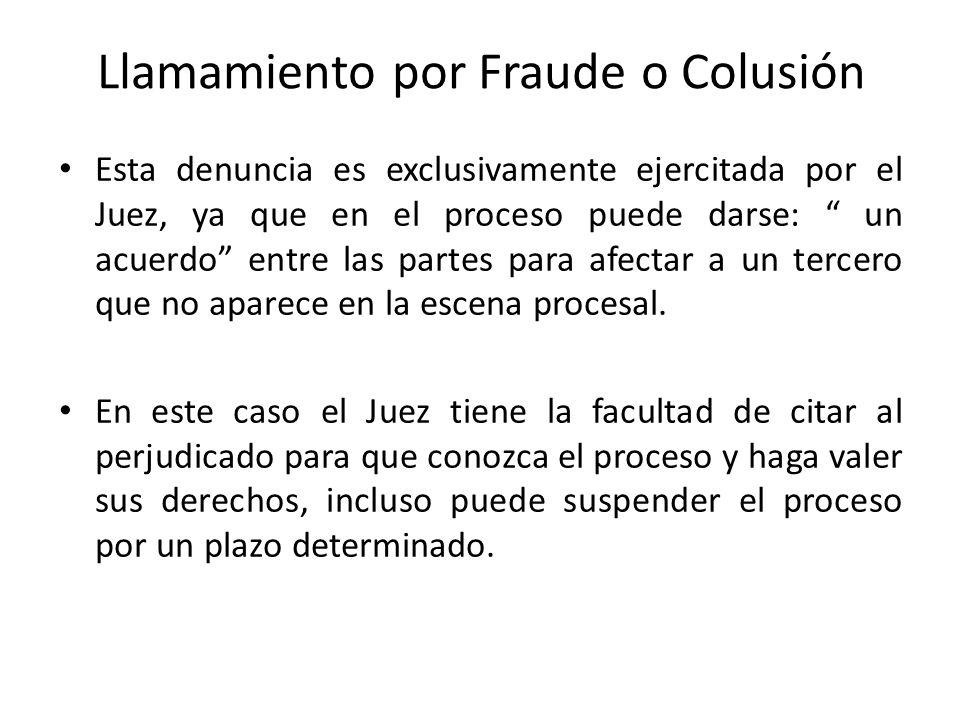 Llamamiento por Fraude o Colusión Esta denuncia es exclusivamente ejercitada por el Juez, ya que en el proceso puede darse: un acuerdo entre las partes para afectar a un tercero que no aparece en la escena procesal.
