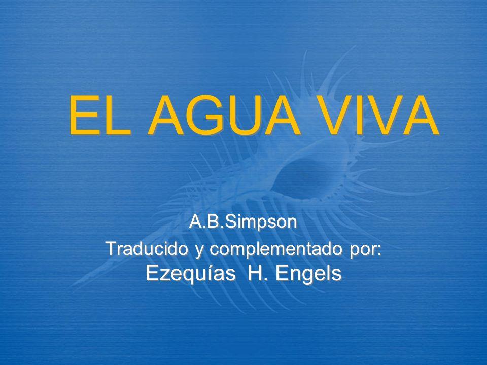 EL AGUA VIVA A.B.Simpson Traducido y complementado por: Ezequías H. Engels A.B.Simpson Traducido y complementado por: Ezequías H. Engels