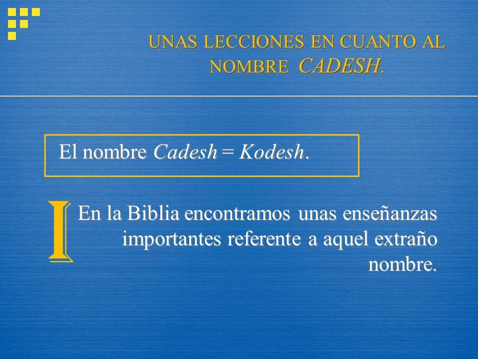 UNAS LECCIONES EN CUANTO AL NOMBRE CADESH. El nombre Cadesh = Kodesh. En la Biblia encontramos unas enseñanzas importantes referente a aquel extraño n