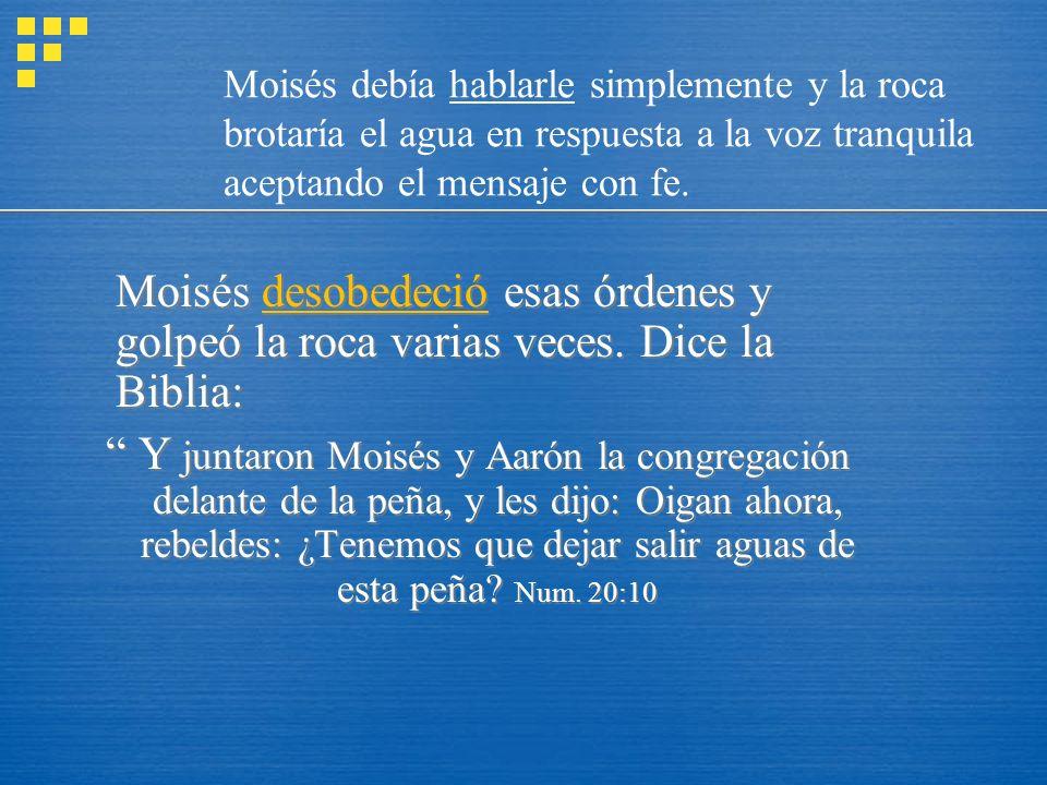 Moisés desobedeció esas órdenes y golpeó la roca varias veces. Dice la Biblia: Y juntaron Moisés y Aarón la congregación delante de la peña, y les dij